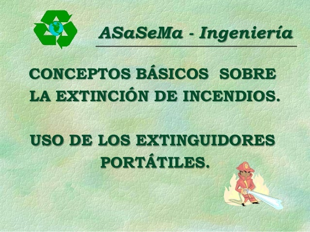 ASaSeMa - Ingeniería CONCEPTOS BÁSICOS SOBRE LA EXTINCIÓN DE INCENDIOS. USO DE LOS EXTINGUIDORES PORTÁTILES.