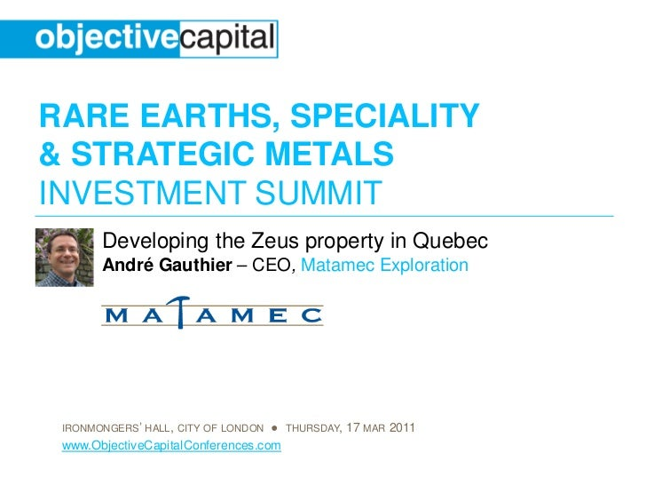 RARE EARTHS, SPECIALITY& STRATEGIC METALSINVESTMENT SUMMIT       Developing the Zeus property in Quebec       André Gauthi...