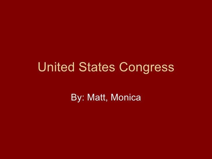 United States Congress By: Matt, Monica