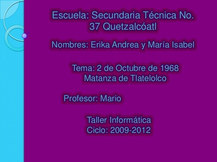 Escuela: Secundaria Técnica No.        37 QuetzalcóatlNombres: Erika Andrea y María Isabel     Tema: 2 de Octubre de 1968 ...