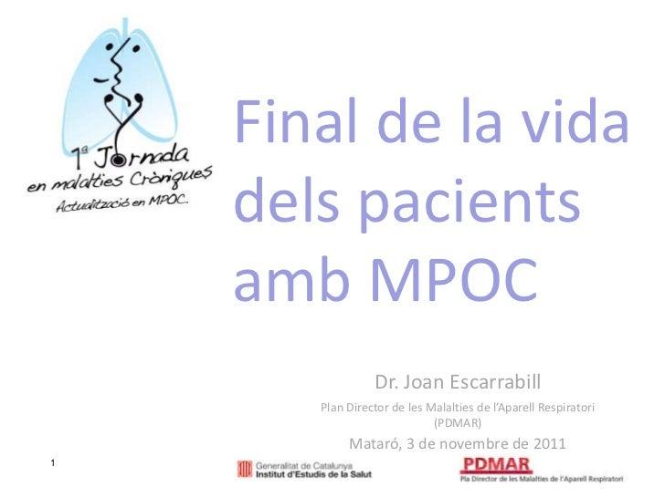 Final de la vida    dels pacients    amb MPOC                 Dr. Joan Escarrabill       Plan Director de les Malalties de...