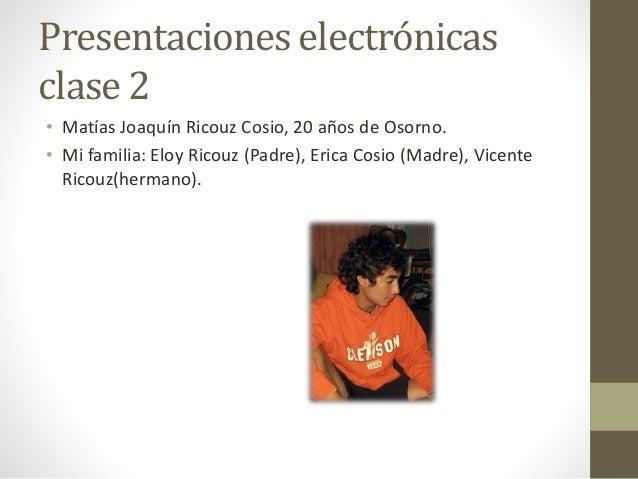 Presentaciones electrónicas clase 2 • Matías Joaquín Ricouz Cosio, 20 años de Osorno. • Mi familia: Eloy Ricouz (Padre), E...