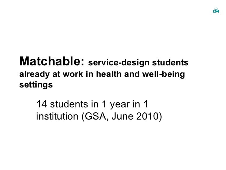 Matchable:  service-design students already at work in health and well-being settings 14 students in 1 year in 1 instituti...
