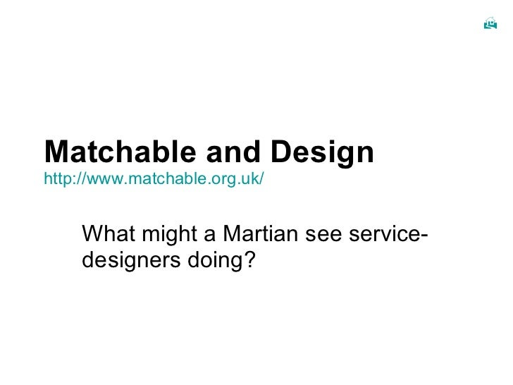 Matchable and Design http:// www.matchable.org.uk / What might a Martian see service-designers doing?