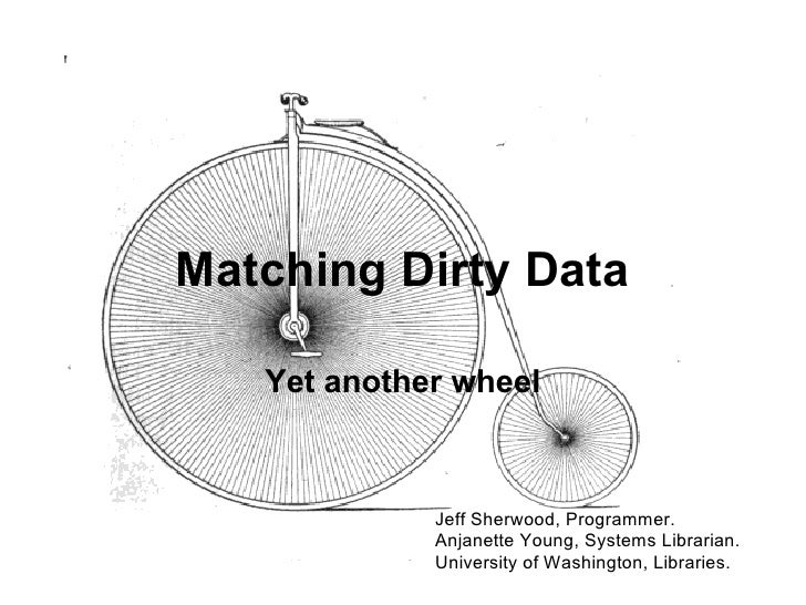 Matching Dirty Data     Yet another wheel                 Jeff Sherwood, Programmer.              Anjanette Young, Systems...