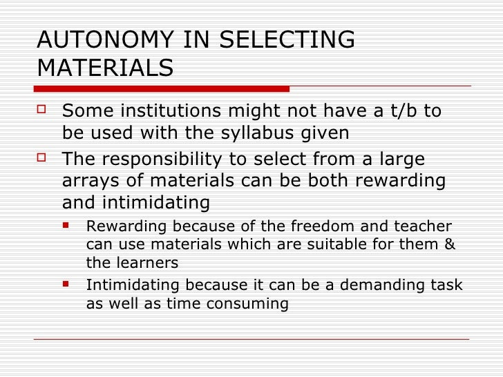 AUTONOMY IN SELECTING MATERIALS <ul><li>Some institutions might not have a t/b to be used with the syllabus given </li></u...