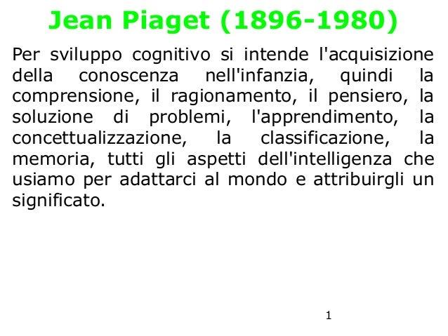 Jean Piaget (1896-1980) Per sviluppo cognitivo si intende l'acquisizione della conoscenza nell'infanzia, quindi la compren...