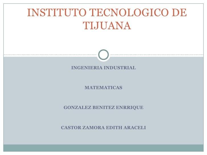 INGENIERIA INDUSTRIAL MATEMATICAS GONZALEZ BENITEZ ENRRIQUE CASTOR ZAMORA EDITH ARACELI INSTITUTO TECNOLOGICO DE TIJUANA