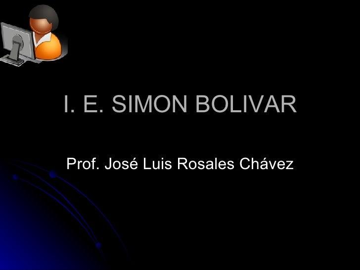 I. E. SIMON BOLIVAR Prof. José Luis Rosales Chávez