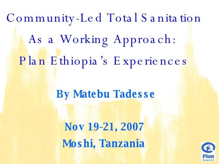 <ul><li>Community-Led Total Sanitation  </li></ul><ul><li>As a Working Approach:  </li></ul><ul><li>Plan Ethiopia's Experi...