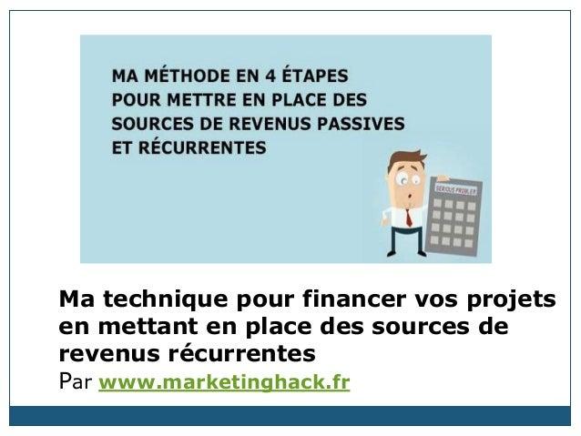 Ma technique pour financer vos projets en mettant en place des sources de revenus récurrentes Par www.marketinghack.fr