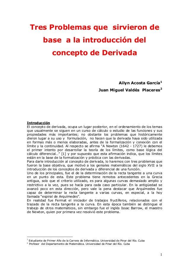 Tres Problemas que sirvieron de base a la introducción del concepto de Derivada  Ailyn Acosta García1 Juan Miguel Valdés P...
