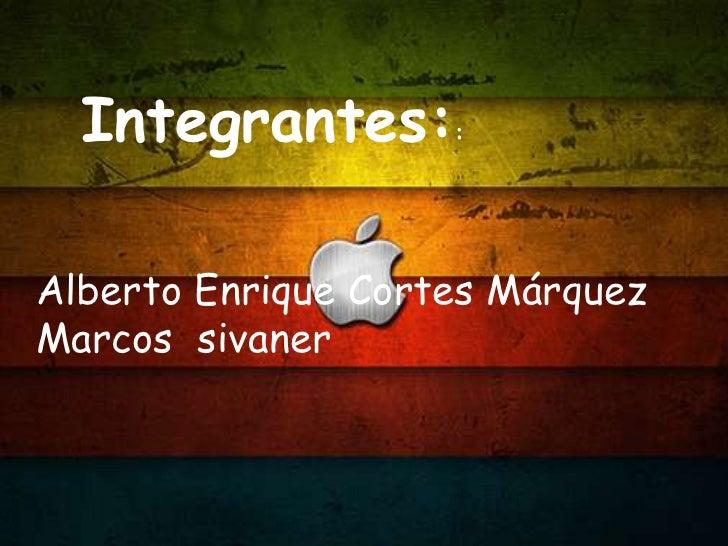 Integrantes::<br />Alberto Enrique Cortes Márquez<br />Marcos  sivaner<br />