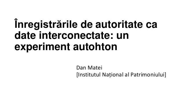 Înregistrările de autoritate ca date interconectate: un experiment autohton Dan Matei [Institutul Național al Patrimoniulu...