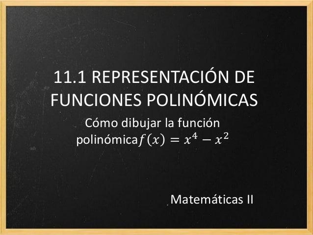 11.1 REPRESENTACIÓN DEFUNCIONES POLINÓMICAS   Cómo dibujar la función  polinómica𝑓 𝑥 = 𝑥 4 − 𝑥 2                 Matemátic...