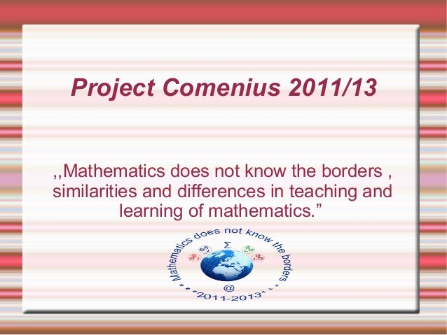 Project Comenius 2011/13,,Mathematics does not know the borders ,similarities and differences in teaching and          lea...