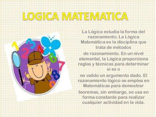 La Lógica estudia la forma del      razonamiento. La Lógica  Matemática es la disciplina que          trata de métodos    ...