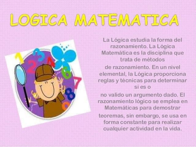 La Lógica estudia la forma delrazonamiento. La LógicaMatemática es la disciplina quetrata de métodosde razonamiento. En un...