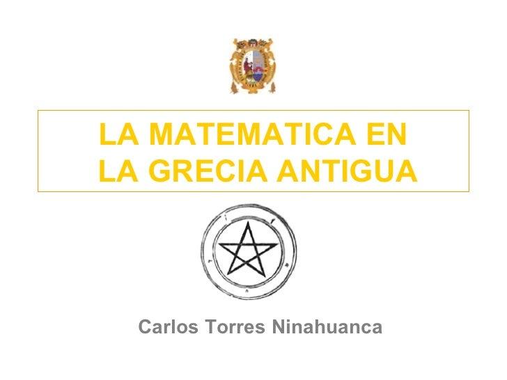 LA MATEMATICA EN  LA GRECIA ANTIGUA Carlos Torres Ninahuanca