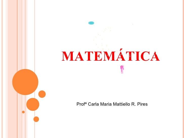 MATEMÁTICA Profª Carla Maria Mattiello R. Pires
