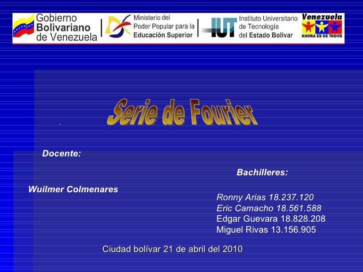 . Serie de Fourier Docente:   Wuilmer Colmenares Bachilleres:   Ronny Arias 18.237.120 Eric Camacho 18.561.588   Edgar Gue...