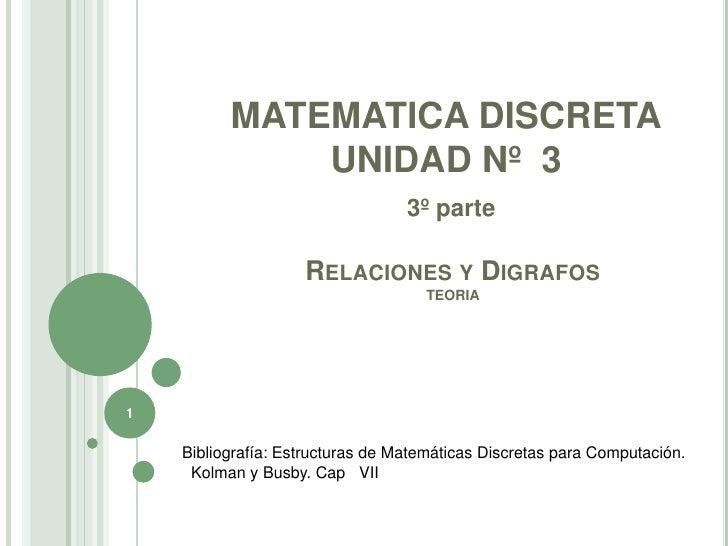 1<br />MATEMATICA DISCRETA<br />UNIDAD Nº  3<br />3º parte<br />Relaciones yDigrafosTEORIA<br />Bibliografía: Estructuras ...