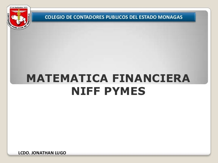 COLEGIO DE CONTADORES PUBLICOS DEL ESTADO MONAGAS<br />MATEMATICA FINANCIERA<br />NIFF PYMES<br />LCDO. JONATHAN LUGO<br />