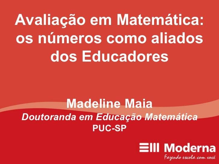 Avaliação em Matemática: os números como aliados dos Educadores Madeline Maia Doutoranda em Educação Matemática PUC-SP