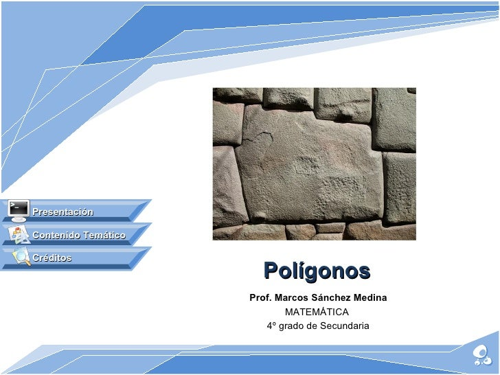 Polígonos Prof. Marcos Sánchez Medina MATEMÁTICA  4º grado de Secundaria Contenido Temático Presentación Créditos