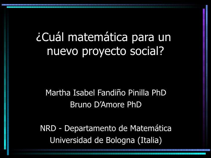 ¿ Cuál matemática para un  nuevo proyecto social? Martha Isabel Fandiño Pinilla PhD Bruno D'Amore PhD NRD - Departamento d...