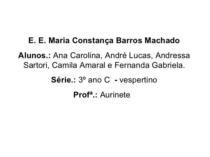 E. E. Maria Constança Barros Machado Alunos.:  Ana Carolina, André Lucas, Andressa Sartori, Camila Amaral e Fernanda Gabri...