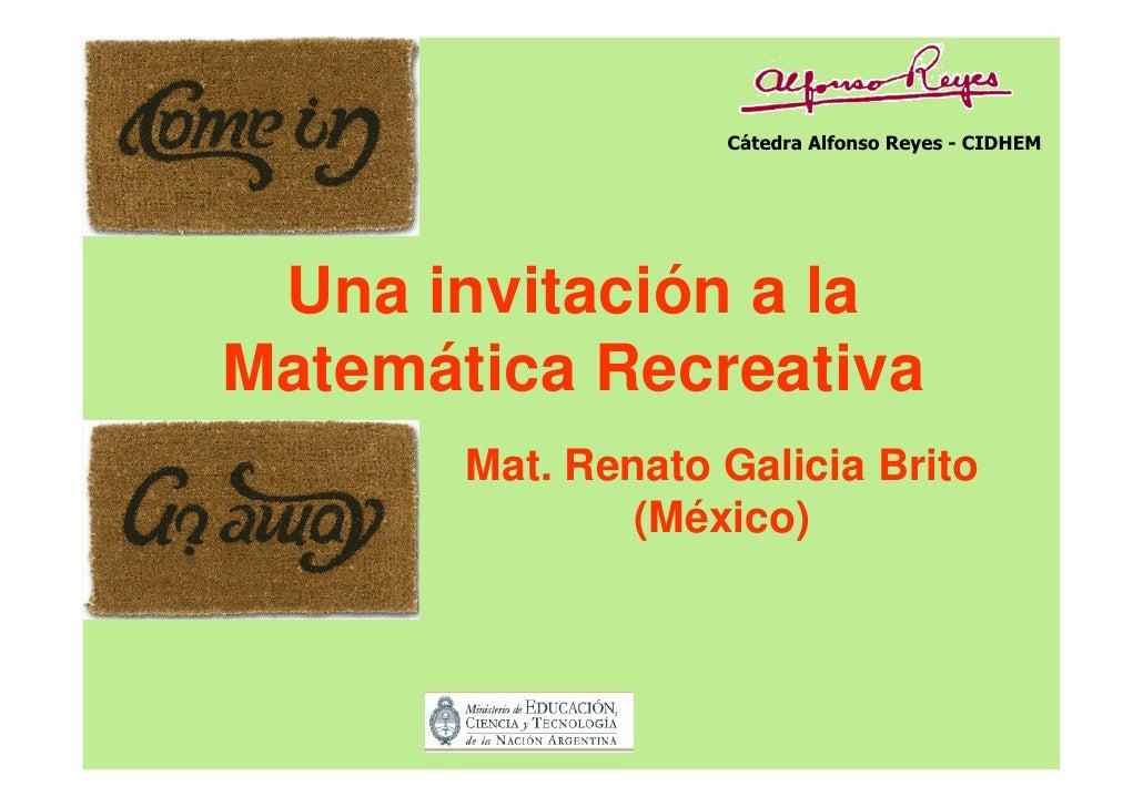Cátedra Alfonso Reyes - CIDHEM      Una invitación a la Matemática Recreativa        Mat. Renato Galicia Brito            ...