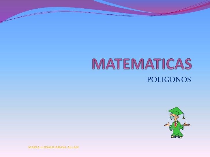 MATEMATICAS<br />POLIGONOS<br />MARIA LUISAHUARAYA ALLASI<br />