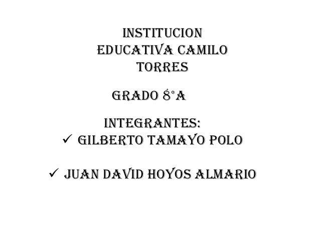 INSTITUCION      EDUCATIVA camilo           torres       GRADO 8°A      Integrantes:  Gilberto Tamayo Polo Juan David ho...