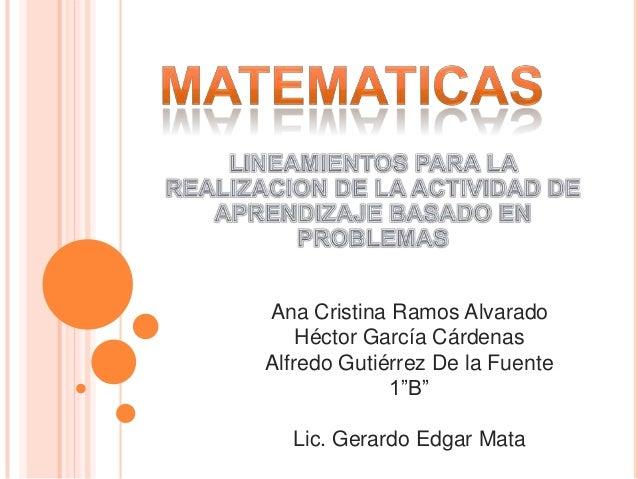 """Ana Cristina Ramos Alvarado Héctor García Cárdenas Alfredo Gutiérrez De la Fuente 1""""B"""" Lic. Gerardo Edgar Mata"""