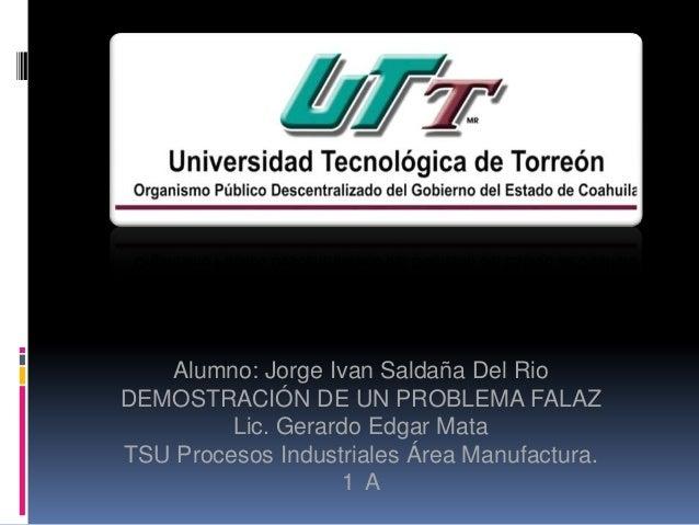 Alumno: Jorge Ivan Saldaña Del Rio DEMOSTRACIÓN DE UN PROBLEMA FALAZ Lic. Gerardo Edgar Mata TSU Procesos Industriales Áre...