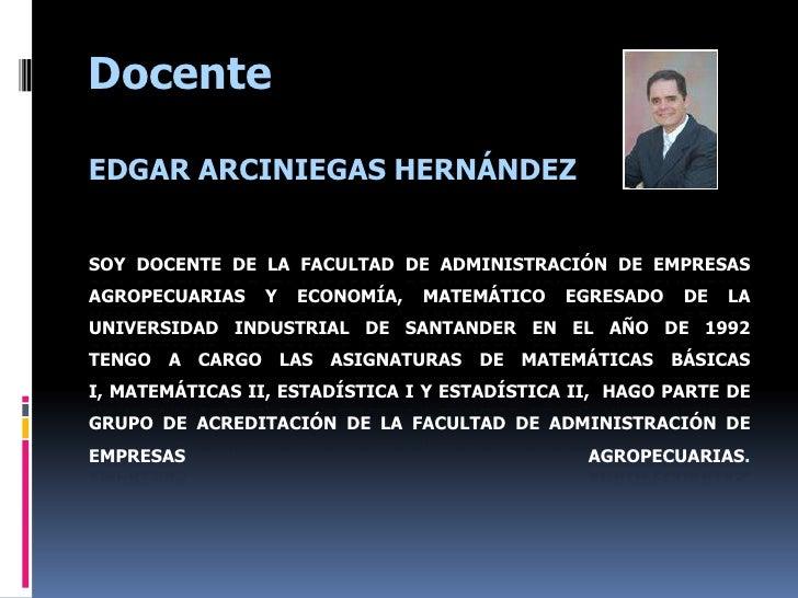Docente<br />EDGAR ARCINIEGAS HERNÁNDEZ<br />Soy docente de la facultad de Administración de Empresas Agropecuarias Y Econ...