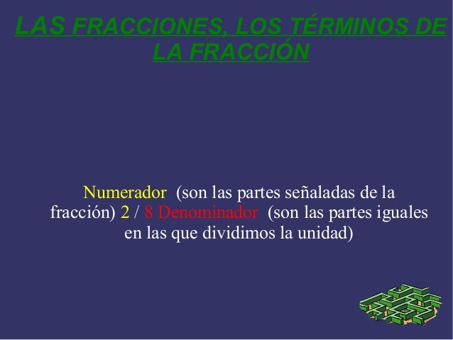 LAS FRACCIONES, LOS TÉRMINOS DE LA FRACCIÓN Numerador (son las partes señaladas de la fracción) 2 / 8 Denominador (son las...