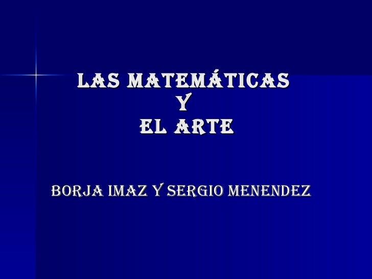 LAS MATEMÁTICAS  Y  EL ARTE BORJA IMAZ Y SERGIO MENENDEZ