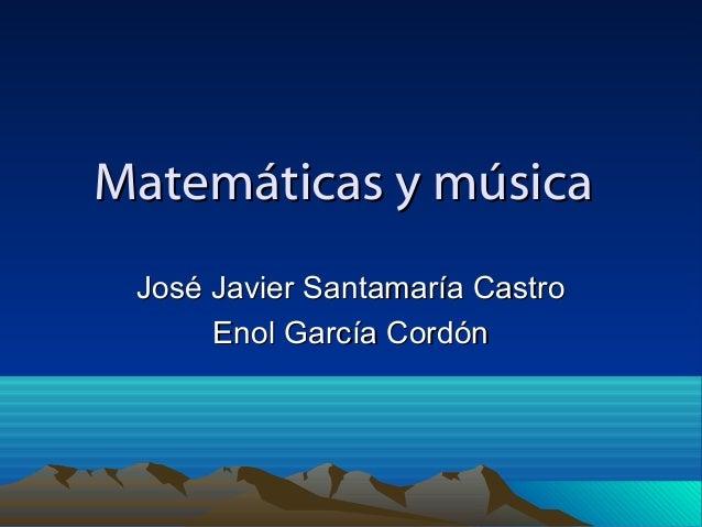 Matemáticas y músicaMatemáticas y música José Javier Santamaría CastroJosé Javier Santamaría Castro Enol García CordónEnol...