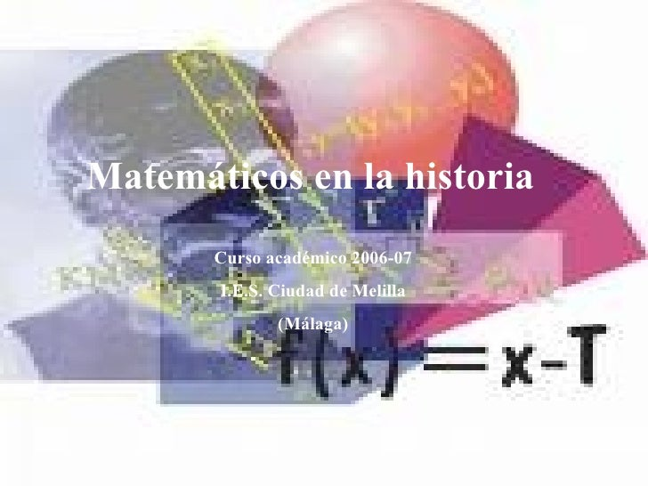 Matemáticos en la historia Curso académico 2006-07 I.E.S. Ciudad de Melilla (Málaga)