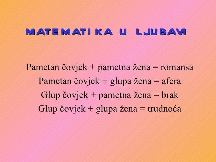 MATEMATIKA  U  LJUBAVI Pametan čovjek + pametna žena = romansa Pametan čovjek + glupa žena = afera Glup čovjek + pametna ž...