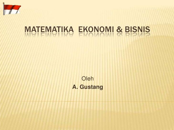 MATEMATIKA  EKONOMI & BISNIS<br />Oleh<br />A. Gustang<br />