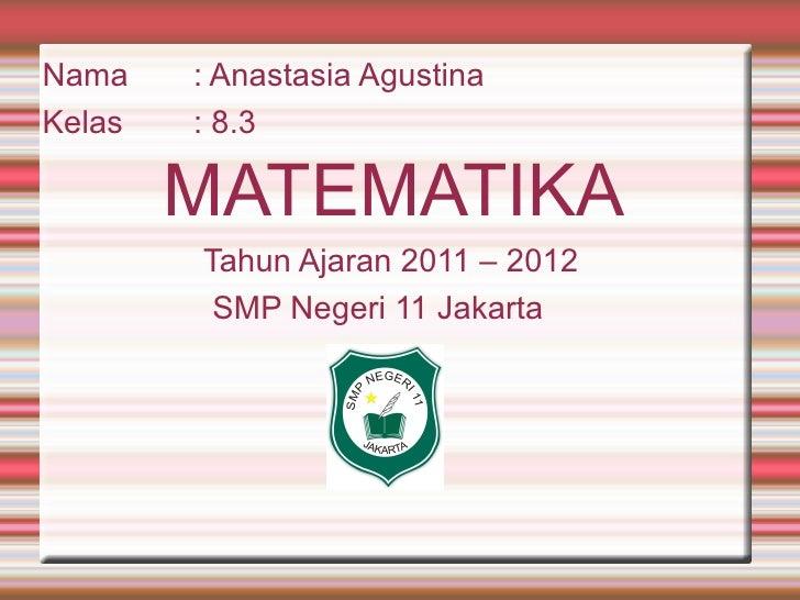 Nama    : Anastasia AgustinaKelas   : 8.3        MATEMATIKA        Tahun Ajaran 2011 – 2012         SMP Negeri 11 Jakarta