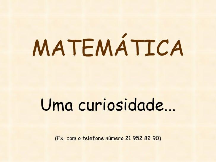MATEMÁTICA Uma curiosidade... (Ex. com o telefone número 21 952 82 90)