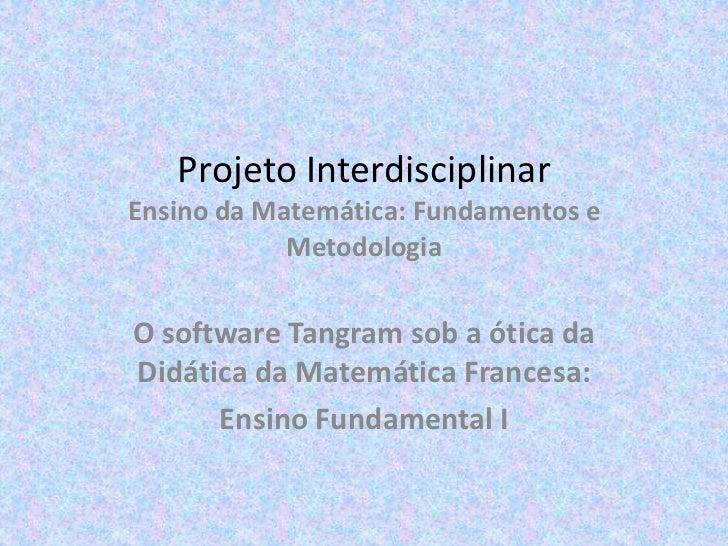 Projeto InterdisciplinarEnsino da Matemática: Fundamentos e Metodologia<br />O software Tangram sob a ótica da Didática da...