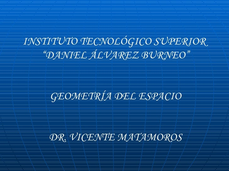 """INSTITUTO TECNOLÓGICO SUPERIOR  """" DANIEL ÁLVAREZ BURNEO"""" GEOMETRÍA DEL ESPACIO DR. VICENTE MATAMOROS"""
