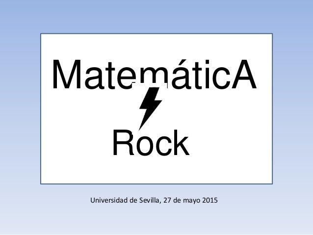 Universidad de Sevilla, 27 de mayo 2015 MatemáticA Rock