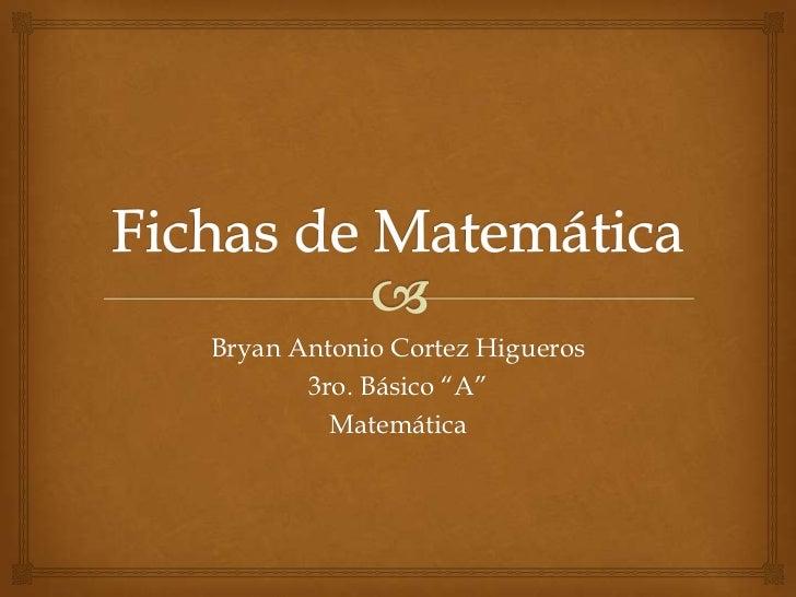 """Bryan Antonio Cortez Higueros       3ro. Básico """"A""""         Matemática"""