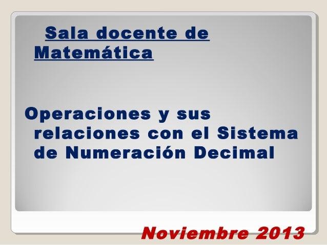 Sala docente de Matemática Operaciones y sus relaciones con el Sistema de Numeración Decimal  Noviembre 2013